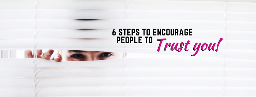 Trust is Earned: 6 Steps To Building Trust!