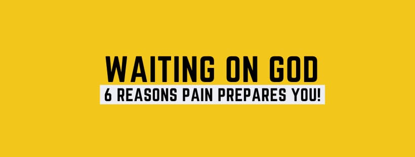 Waiting on God: 6 Reasons Pain Prepares You!