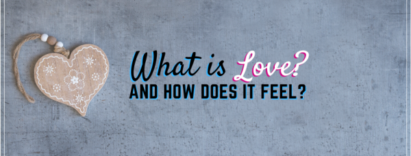 What is LOVE? How does LOVE feel?