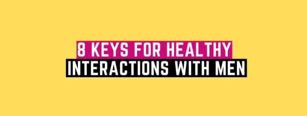 8 Tips For Healthy Interactions With Men