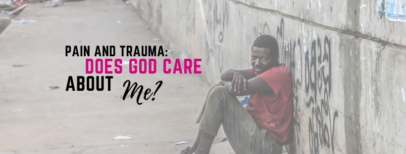 Pain & Trauma: Does God Care About Me?