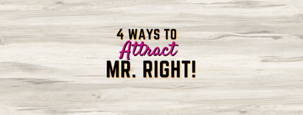 Finding Mr. Right: 4 Ways To Attract A Guy!