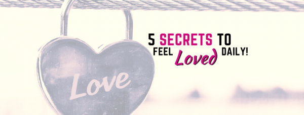 5 Secrets To Feeling Loved Daily!