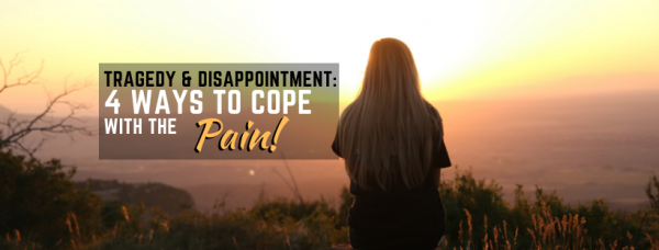 4 Ways To Cope When Tragedy and Disappointments Attack