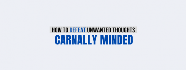 Carnally Minded: 7 Biblical Tips to Purity!
