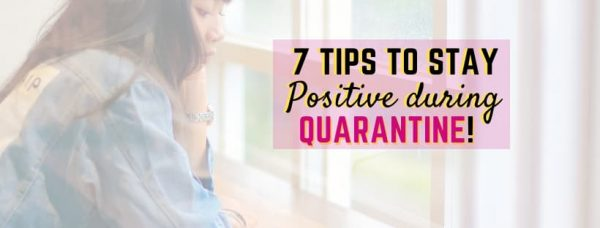 7 Tips to Stay Positive During  Quarantine!