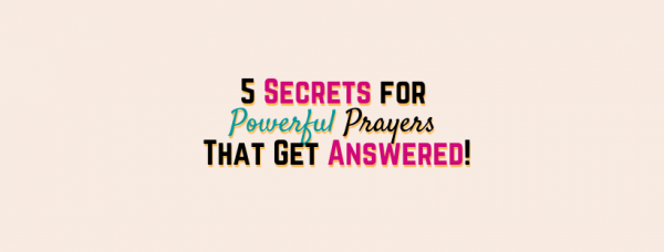 5 Secrets for Powerful Prayers That Get Answered!