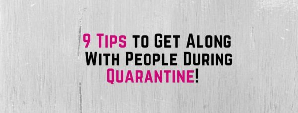 9 Tips to Get Along With Each Other During Quarantine!