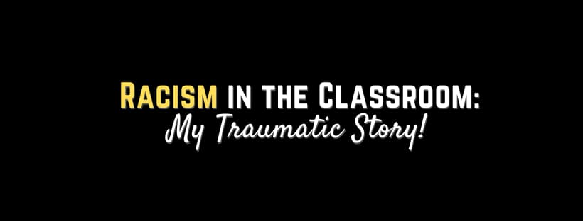 Racism In The Classroom: My Traumatic Story!