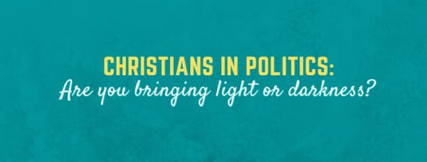 Christians in Politics: Are you bringing light or darkness?