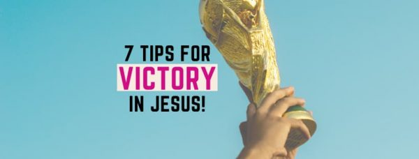 Want Victory In Jesus? 7 Tips based on Bible Verses!