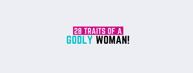 28 Traits of a Godly wife or girlfriend!