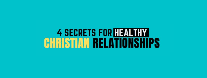 4 Secrets for Healthy Christian Relationships!