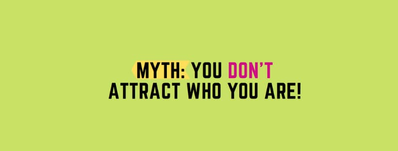 MYTH: You DON'T Attract Who You Are!