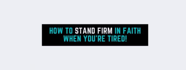 How To Stand Firm In Faith When You're Tired!
